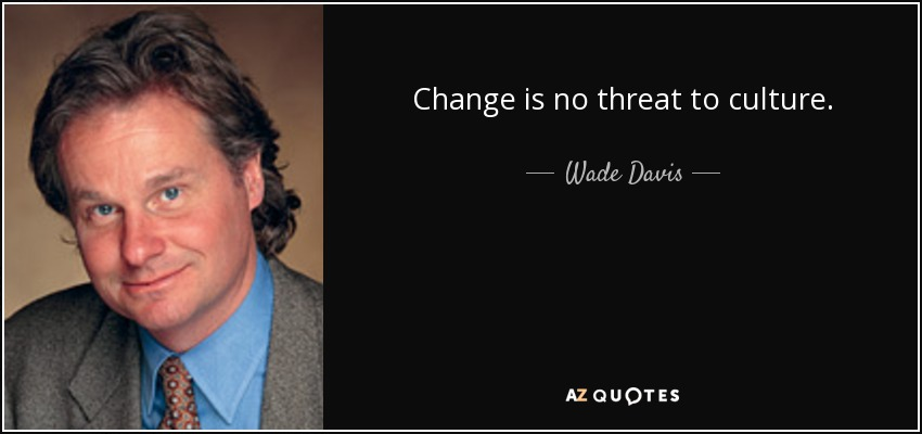 Change is no threat to culture. - Wade Davis