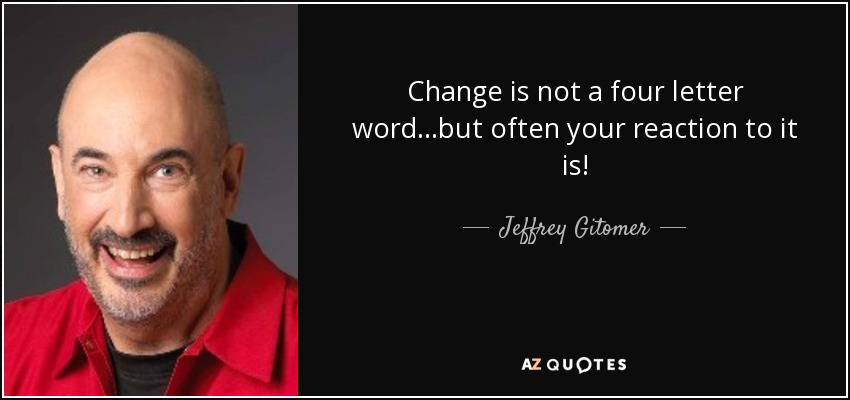 Change is not a four letter word...but often your reaction to it is! - Jeffrey Gitomer
