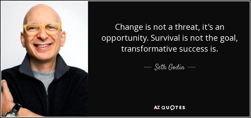 Change is not a threat, it's an opportunity. Survival is not the goal, transformative success is. - Seth Godin