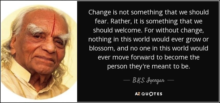 Change is not something that we should fear. Rather, it is something that we should welcome. For without change, nothing in this world would ever grow or blossom, and no one in this world would ever move forward to become the person they're meant to be. - B.K.S. Iyengar