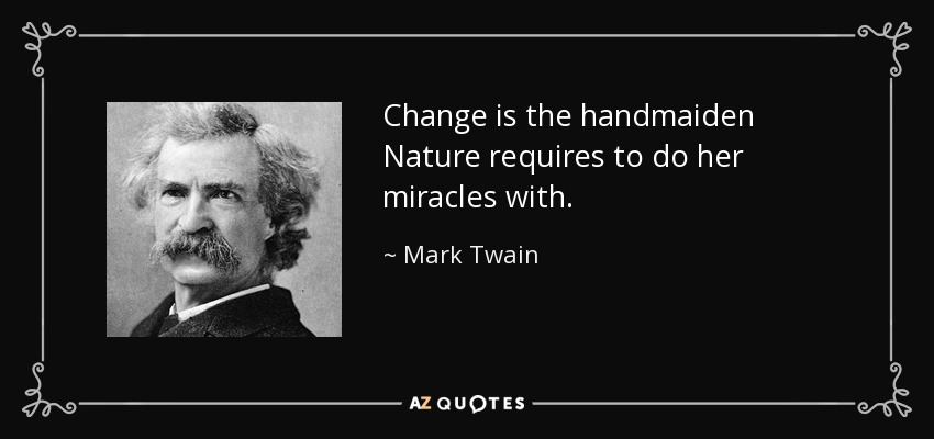 Change is the handmaiden Nature requires to do her miracles with. - Mark Twain