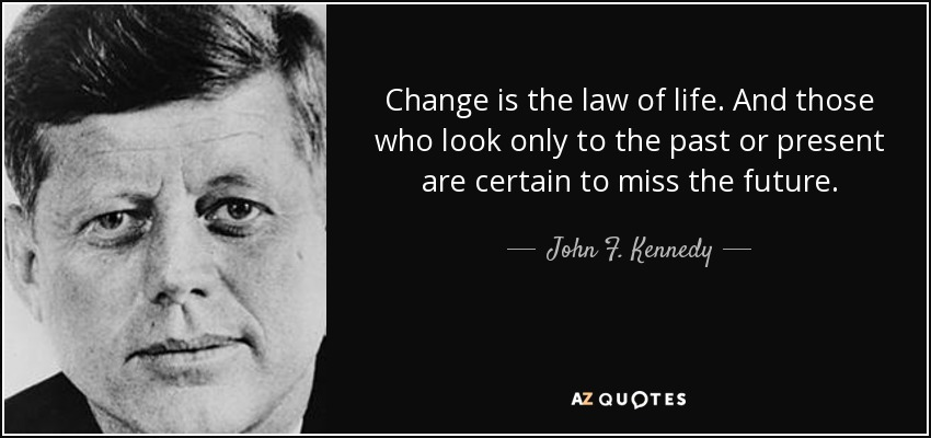 Change is the law of life. And those who look only to the past or present are certain to miss the future. - John F. Kennedy
