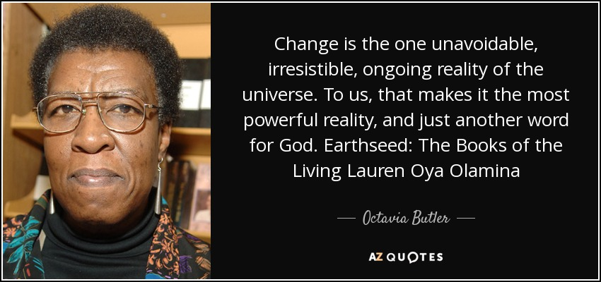 Change is the one unavoidable, irresistible, ongoing reality of the universe. To us, that makes it the most powerful reality, and just another word for God. Earthseed: The Books of the Living Lauren Oya Olamina - Octavia Butler