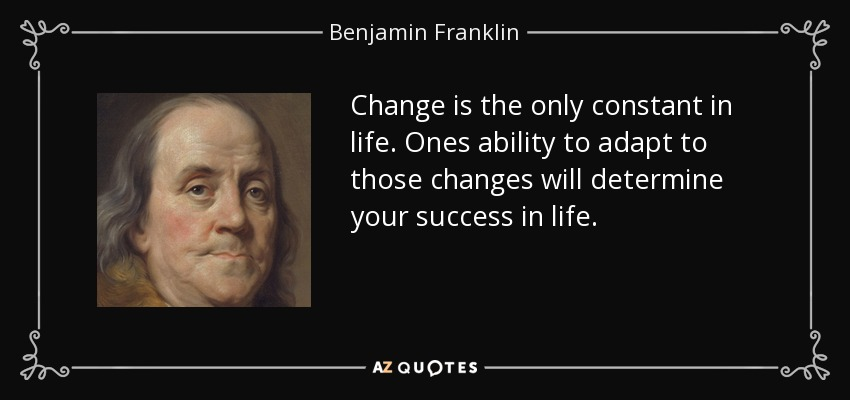 Change is the only constant in life. Ones ability to adapt to those changes will determine your success in life. - Benjamin Franklin