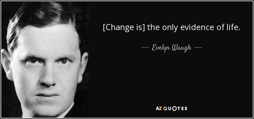 [Change is] the only evidence of life. - Evelyn Waugh