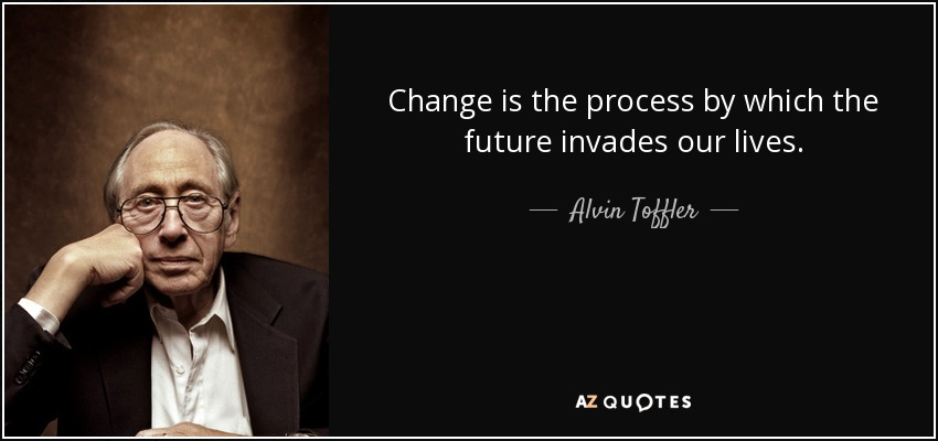 Change is the process by which the future invades our lives. - Alvin Toffler