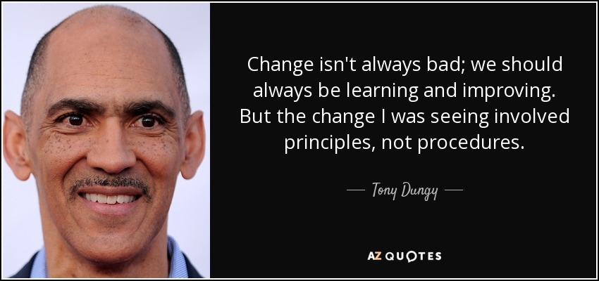 Change isn't always bad; we should always be learning and improving. But the change I was seeing involved principles, not procedures. - Tony Dungy