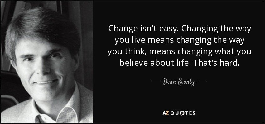 Change isn't easy. Changing the way you live means changing the way you think, means changing what you believe about life. That's hard. - Dean Koontz