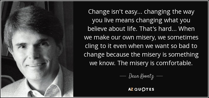 Change isn't easy... changing the way you live means changing what you believe about life. That's hard... When we make our own misery, we sometimes cling to it even when we want so bad to change because the misery is something we know. The misery is comfortable. - Dean Koontz
