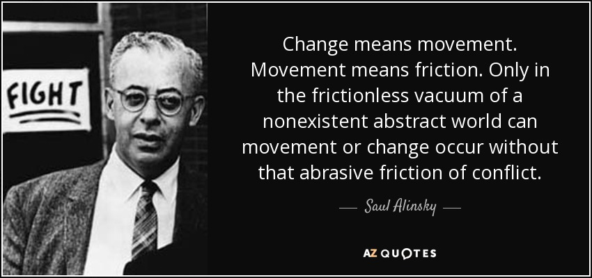 Change means movement. Movement means friction. Only in the frictionless vacuum of a nonexistent abstract world can movement or change occur without that abrasive friction of conflict. - Saul Alinsky