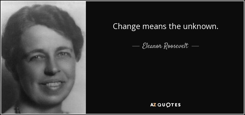 Change means the unknown. - Eleanor Roosevelt