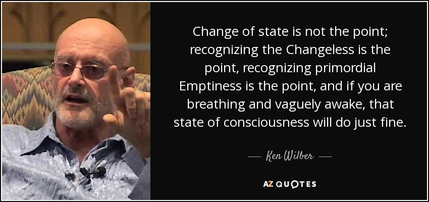 Change of state is not the point; recognizing the Changeless is the point, recognizing primordial Emptiness is the point, and if you are breathing and vaguely awake, that state of consciousness will do just fine. - Ken Wilber
