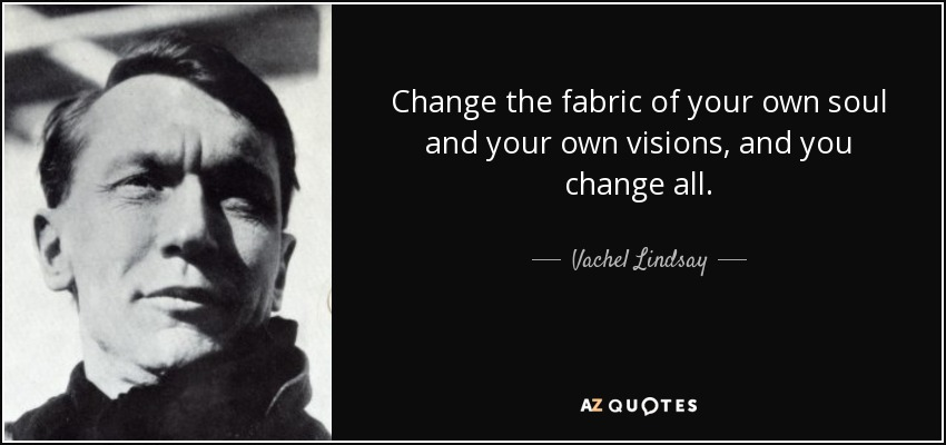 Change the fabric of your own soul and your own visions, and you change all. - Vachel Lindsay