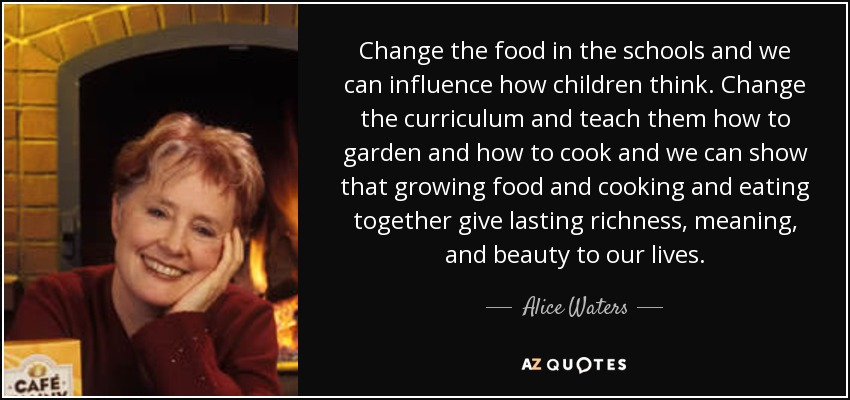 Change the food in the schools and we can influence how children think. Change the curriculum and teach them how to garden and how to cook and we can show that growing food and cooking and eating together give lasting richness, meaning, and beauty to our lives. - Alice Waters