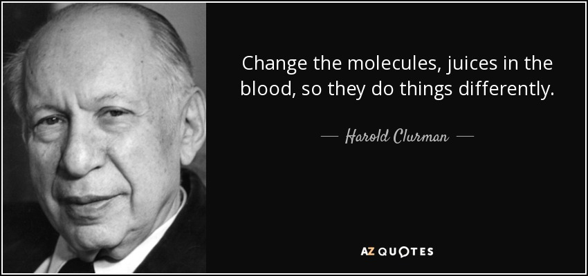 Change the molecules, juices in the blood, so they do things differently. - Harold Clurman