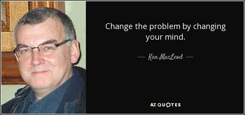 Change the problem by changing your mind. - Ken MacLeod