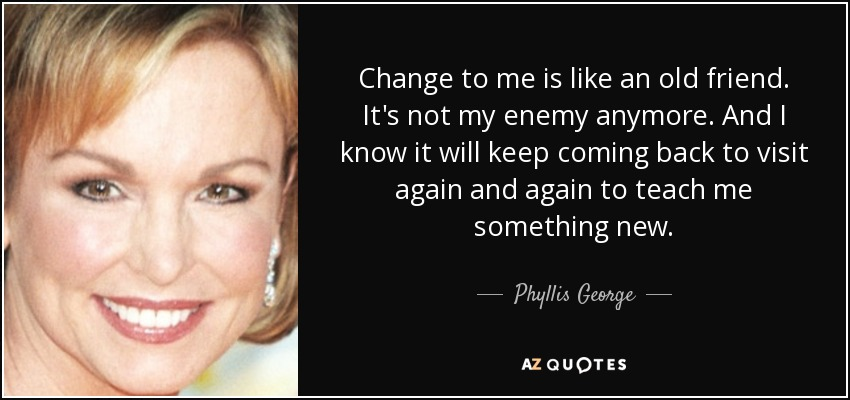 Change to me is like an old friend. It's not my enemy anymore. And I know it will keep coming back to visit again and again to teach me something new. - Phyllis George