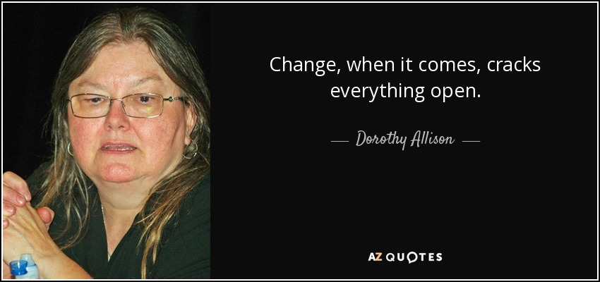 Change, when it comes, cracks everything open. - Dorothy Allison