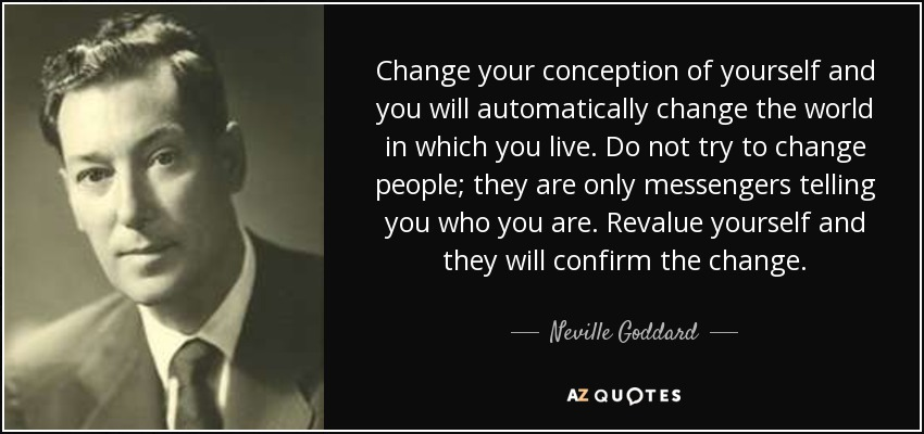 Change your conception of yourself and you will automatically change the world in which you live. Do not try to change people; they are only messengers telling you who you are. Revalue yourself and they will confirm the change. - Neville Goddard