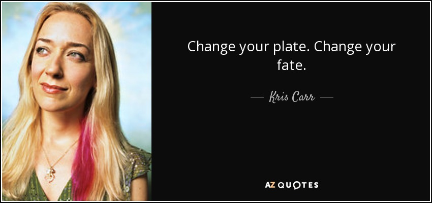 Change your plate. Change your fate. - Kris Carr