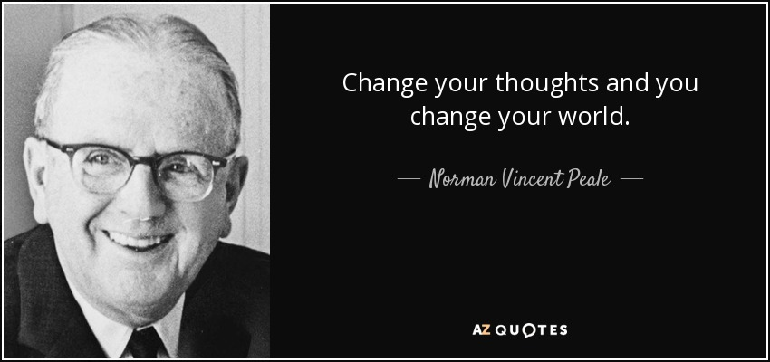 Change your thoughts and you change your world. - Norman Vincent Peale