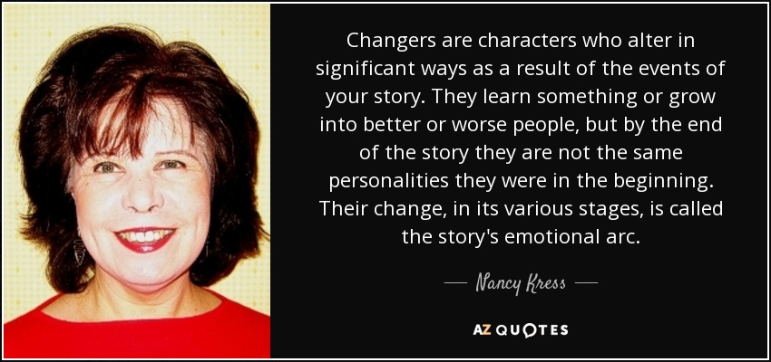 Changers are characters who alter in significant ways as a result of the events of your story. They learn something or grow into better or worse people, but by the end of the story they are not the same personalities they were in the beginning. Their change, in its various stages, is called the story's emotional arc. - Nancy Kress