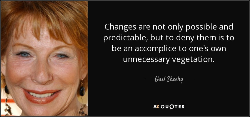 Changes are not only possible and predictable, but to deny them is to be an accomplice to one's own unnecessary vegetation. - Gail Sheehy