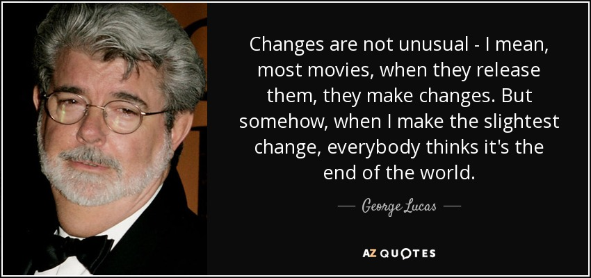 Changes are not unusual - I mean, most movies, when they release them, they make changes. But somehow, when I make the slightest change, everybody thinks it's the end of the world. - George Lucas
