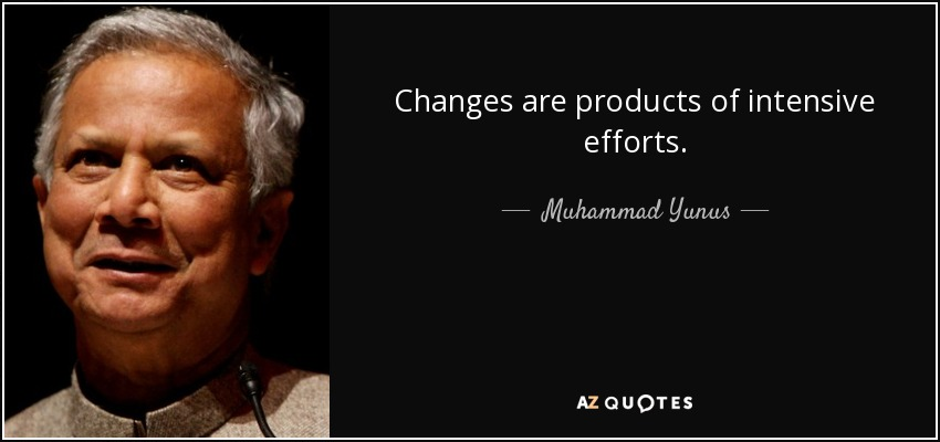 Changes are products of intensive efforts. - Muhammad Yunus