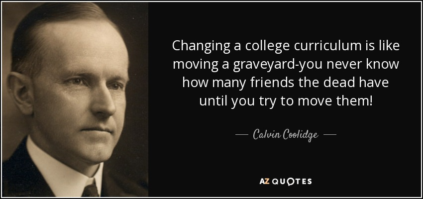 Changing a college curriculum is like moving a graveyard-you never know how many friends the dead have until you try to move them! - Calvin Coolidge