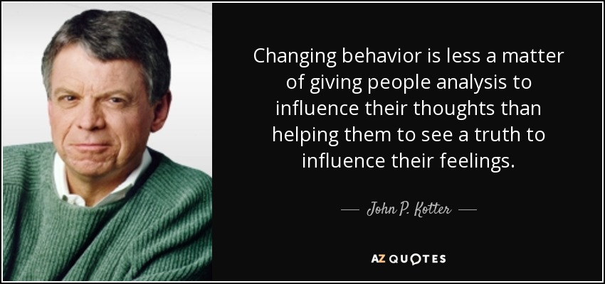 Changing behavior is less a matter of giving people analysis to influence their thoughts than helping them to see a truth to influence their feelings. - John P. Kotter