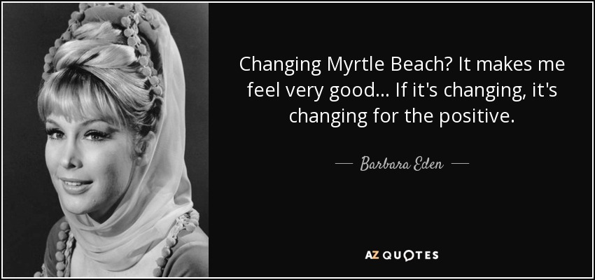 Changing Myrtle Beach? It makes me feel very good ... If it's changing, it's changing for the positive. - Barbara Eden