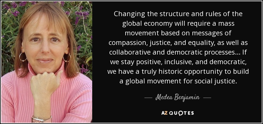Changing the structure and rules of the global economy will require a mass movement based on messages of compassion, justice, and equality, as well as collaborative and democratic processes ... If we stay positive, inclusive, and democratic, we have a truly historic opportunity to build a global movement for social justice. - Medea Benjamin