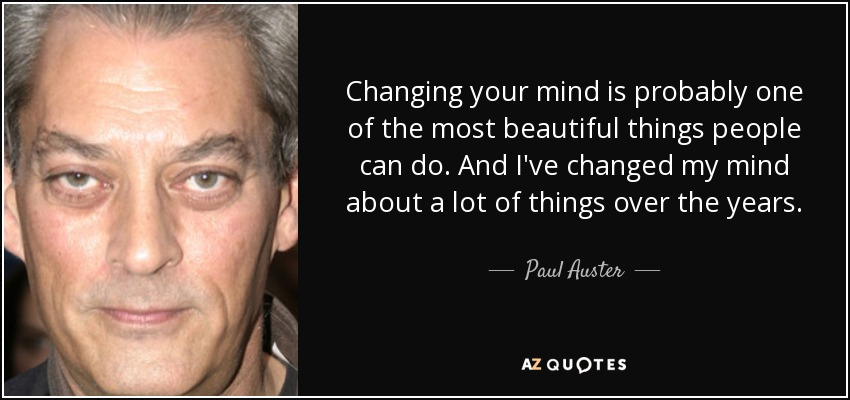 Changing your mind is probably one of the most beautiful things people can do. And I've changed my mind about a lot of things over the years. - Paul Auster