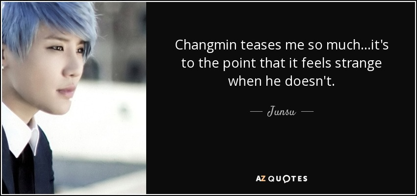 Changmin teases me so much...it's to the point that it feels strange when he doesn't. - Junsu
