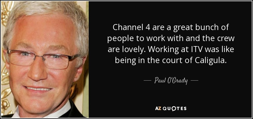 Channel 4 are a great bunch of people to work with and the crew are lovely. Working at ITV was like being in the court of Caligula. - Paul O'Grady