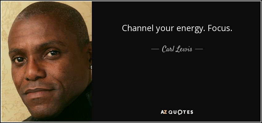 Channel your energy. Focus. - Carl Lewis