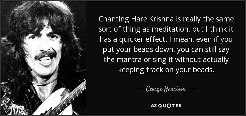 Chanting Hare Krishna is really the same sort of thing as meditation, but I think it has a quicker effect. I mean, even if you put your beads down, you can still say the mantra or sing it without actually keeping track on your beads. - George Harrison