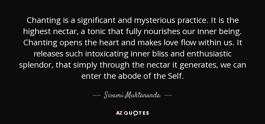 Chanting is a significant and mysterious practice. It is the highest nectar, a tonic that fully nourishes our inner being. Chanting opens the heart and makes love flow within us. It releases such intoxicating inner bliss and enthusiastic splendor, that simply through the nectar it generates, we can enter the abode of the Self. - Swami Muktananda