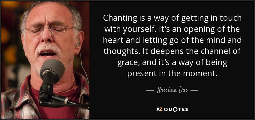 Chanting is a way of getting in touch with yourself. It's an opening of the heart and letting go of the mind and thoughts. It deepens the channel of grace, and it's a way of being present in the moment. - Krishna Das