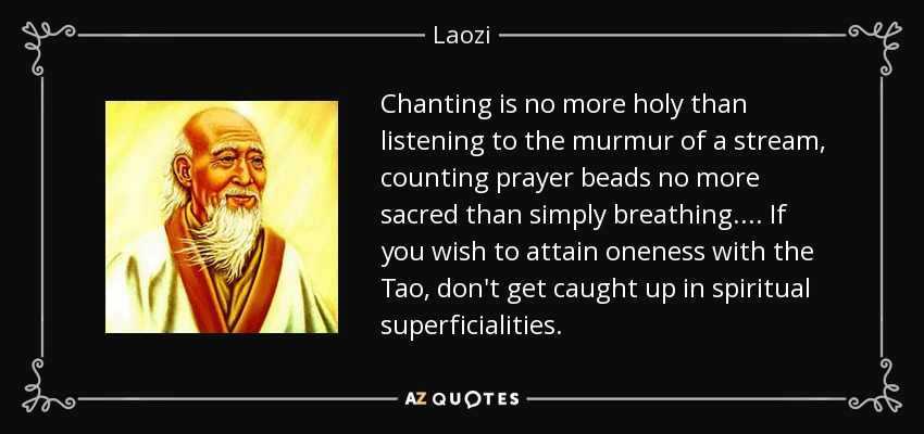 Chanting is no more holy than listening to the murmur of a stream, counting prayer beads no more sacred than simply breathing. . . . If you wish to attain oneness with the Tao, don't get caught up in spiritual superficialities. - Laozi