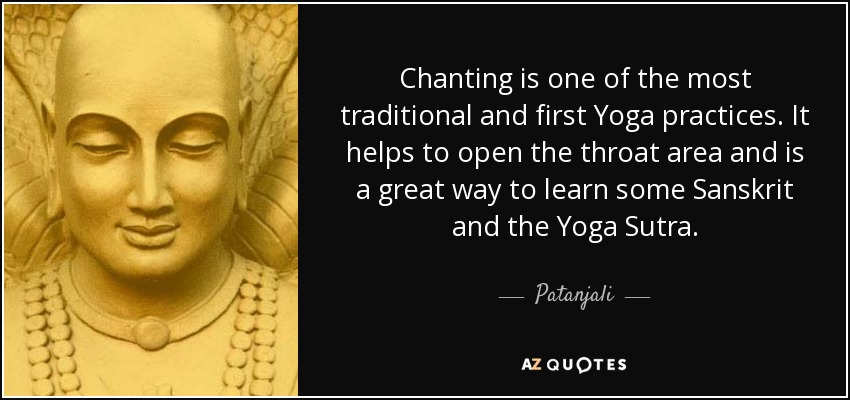 Chanting is one of the most traditional and first Yoga practices. It helps to open the throat area and is a great way to learn some Sanskrit and the Yoga Sutra. - Patanjali