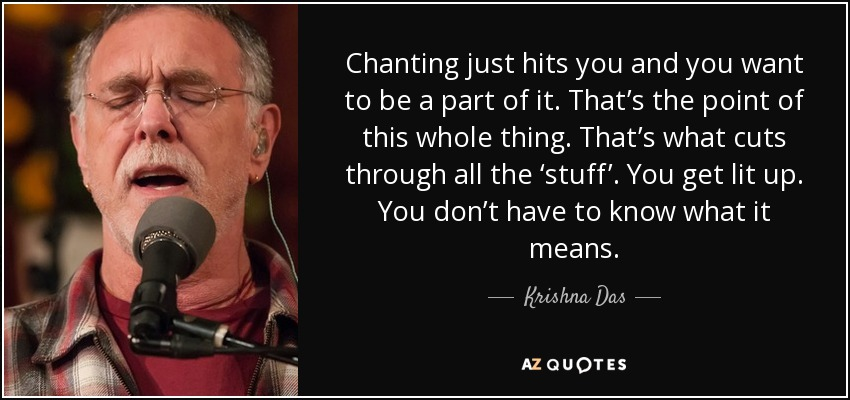 Chanting just hits you and you want to be a part of it. That's the point of this whole thing. That's what cuts through all the 'stuff'. You get lit up. You don't have to know what it means. - Krishna Das