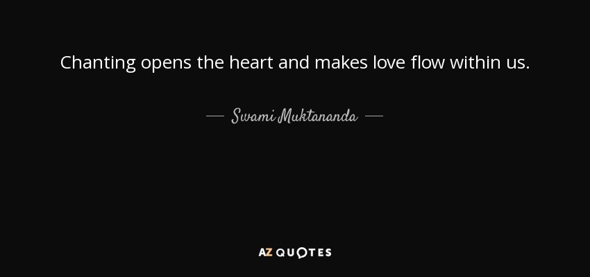 Chanting opens the heart and makes love flow within us. - Swami Muktananda