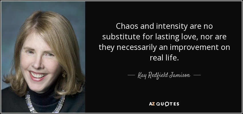 Chaos and intensity are no substitute for lasting love, nor are they necessarily an improvement on real life. - Kay Redfield Jamison