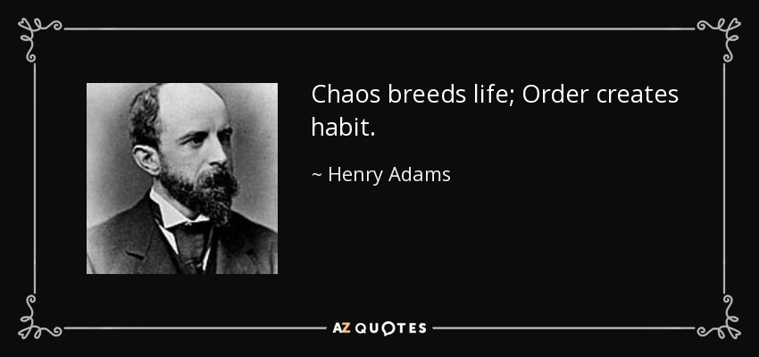 Chaos breeds life; Order creates habit. - Henry Adams