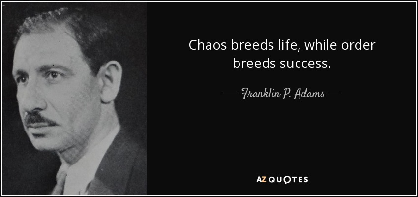 Chaos breeds life, while order breeds success. - Franklin P. Adams
