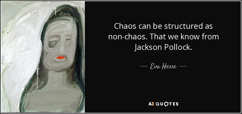 Chaos can be structured as non-chaos. That we know from Jackson Pollock. - Eva Hesse