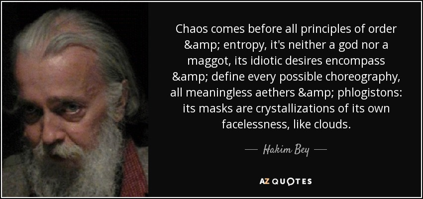 Chaos comes before all principles of order & entropy, it's neither a god nor a maggot, its idiotic desires encompass & define every possible choreography, all meaningless aethers & phlogistons: its masks are crystallizations of its own facelessness, like clouds. - Hakim Bey
