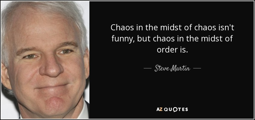 Chaos in the midst of chaos isn't funny, but chaos in the midst of order is. - Steve Martin